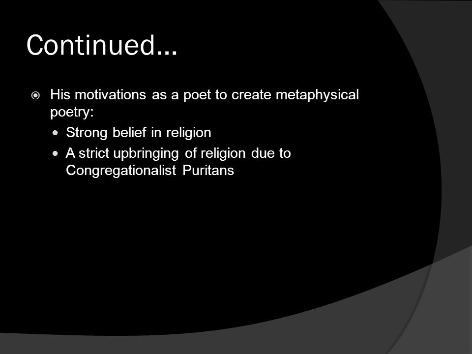 Continued… His motivations as a poet to create metaphysical poetry: Strong belief in religion A strict upbringing of religion due to Congregationalist