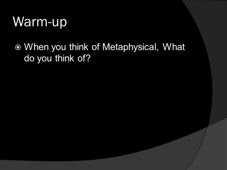 Warm-up When you think of Metaphysical, What do you think of?