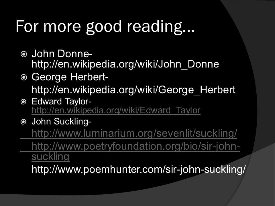For more good reading… John Donne- http://en.wikipedia.org/wiki/John_Donne George Herbert- http://en.wikipedia.org/wiki/George_Herbert Edward Taylor-