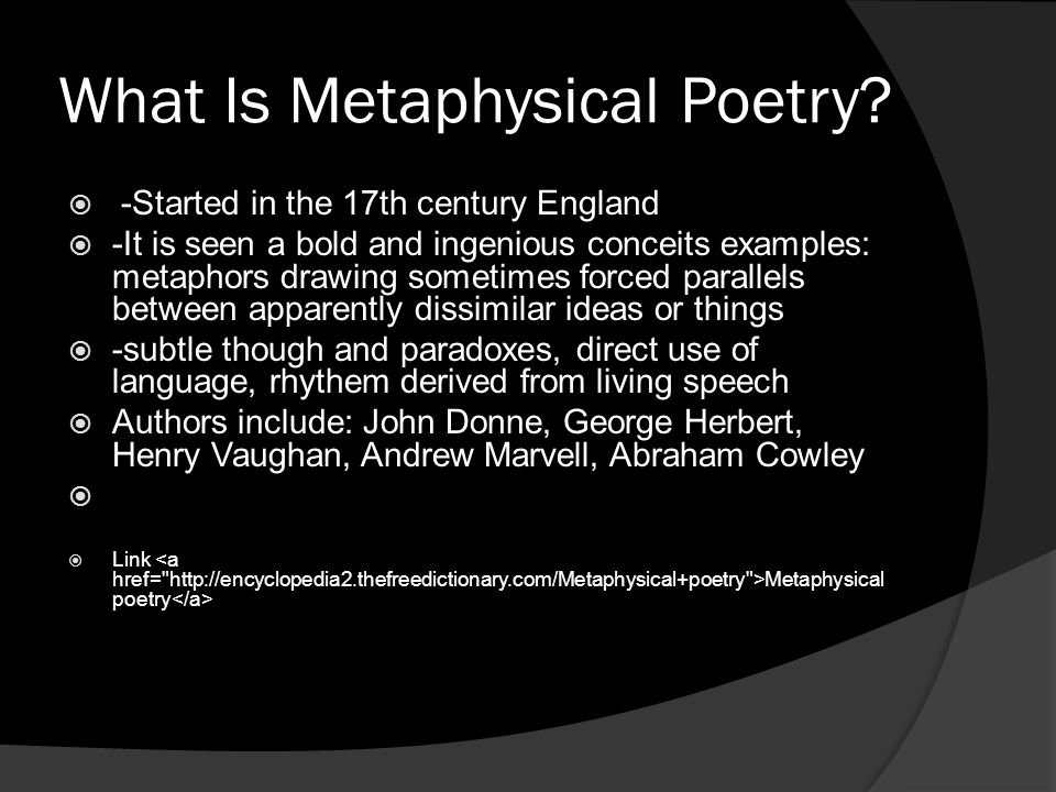 What Is Metaphysical Poetry? -Started in the 17th century England -It is seen a bold and ingenious conceits examples: metaphors drawing sometimes forc