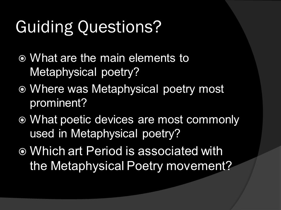 Guiding Questions? What are the main elements to Metaphysical poetry? Where was Metaphysical poetry most prominent? What poetic devices are most commo