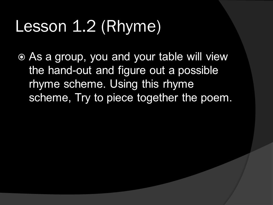 Lesson 1.2 (Rhyme) As a group, you and your table will view the hand-out and figure out a possible rhyme scheme. Using this rhyme scheme, Try to piece