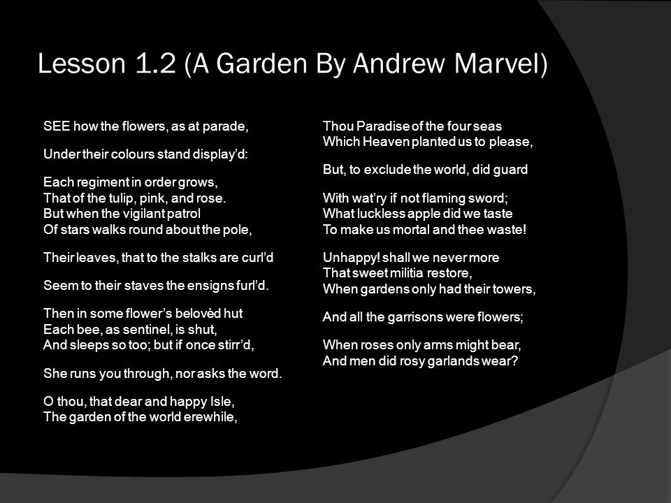 Lesson 1.2 (A Garden By Andrew Marvel) SEE how the flowers, as at parade, Under their colours stand displayd: Each regiment in order grows, That of th