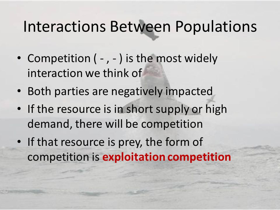 Interactions Between Populations Competition ( -, - ) is the most widely interaction we think of Both parties are negatively impacted If the resource is in short supply or high demand, there will be competition If that resource is prey, the form of competition is exploitation competition
