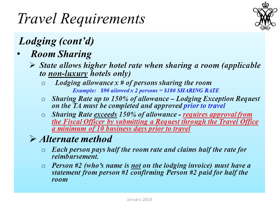 Travel Requirements Room Sharing State allows higher hotel rate when sharing a room (applicable to non-luxury hotels only) o Lodging allowance x # of persons sharing the room Example:$90 allowed x 2 persons = $180 SHARING RATE o Sharing Rate up to 150% of allowance – Lodging Exception Request on the TA must be completed and approved prior to travel o Sharing Rate exceeds 150% of allowance - requires approval from the Fiscal Officer by submitting a Request through the Travel Office a minimum of 10 business days prior to travel Alternate method o Each person pays half the room rate and claims half the rate for reimbursement.