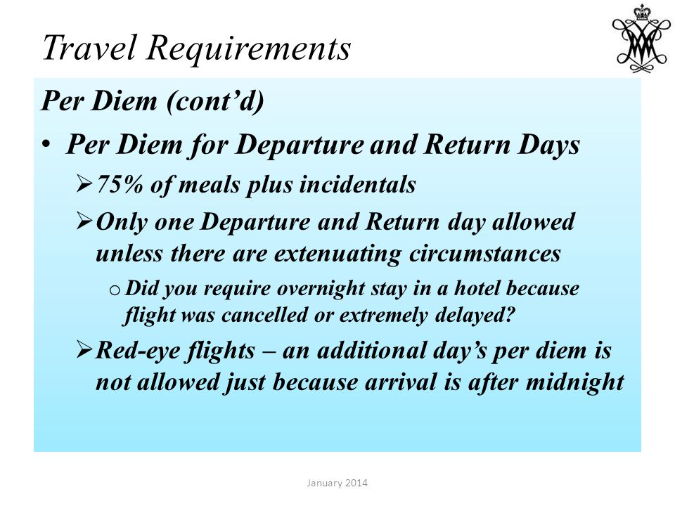 Travel Requirements Per Diem (contd) Per Diem for Departure and Return Days 75% of meals plus incidentals Only one Departure and Return day allowed unless there are extenuating circumstances o Did you require overnight stay in a hotel because flight was cancelled or extremely delayed.