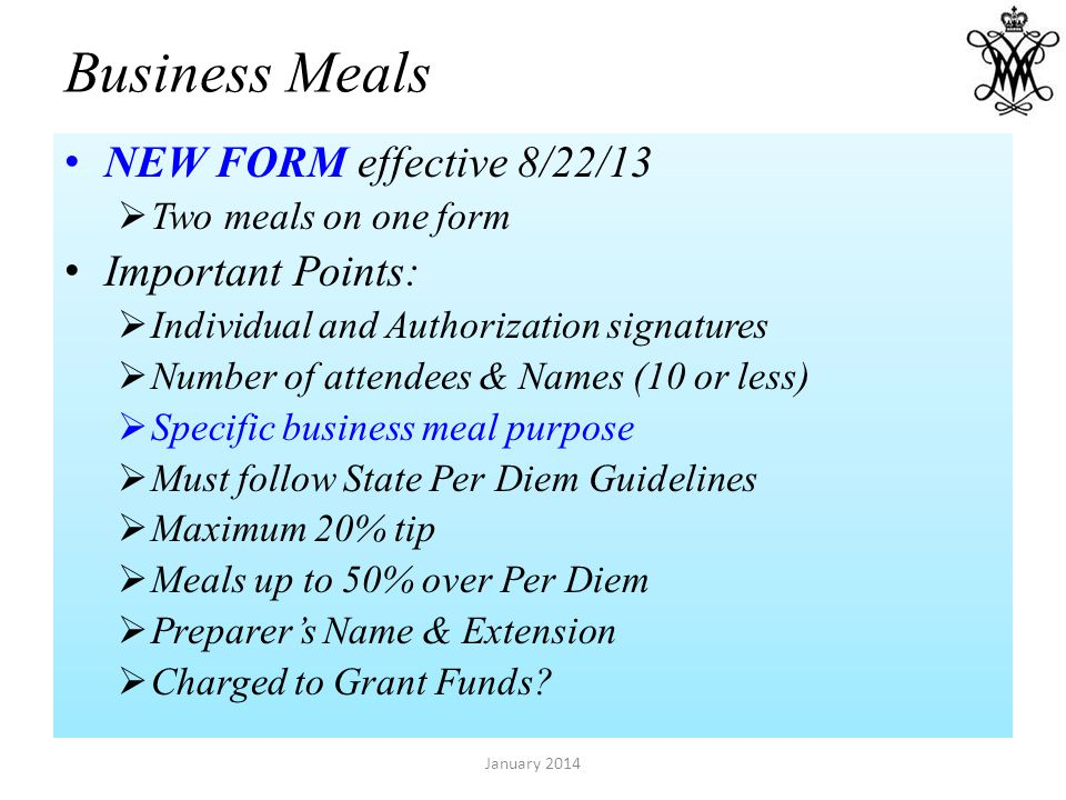 Business Meals NEW FORM effective 8/22/13 Two meals on one form Important Points: Individual and Authorization signatures Number of attendees & Names (10 or less) Specific business meal purpose Must follow State Per Diem Guidelines Maximum 20% tip Meals up to 50% over Per Diem Preparers Name & Extension Charged to Grant Funds.
