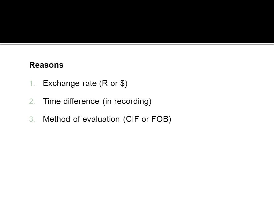 Reasons 1. Exchange rate (R or $) 2. Time difference (in recording) 3. Method of evaluation (CIF or FOB)