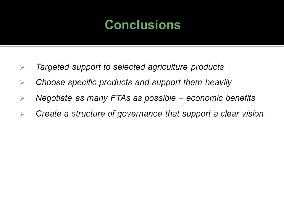 Targeted support to selected agriculture products Choose specific products and support them heavily Negotiate as many FTAs as possible – economic bene