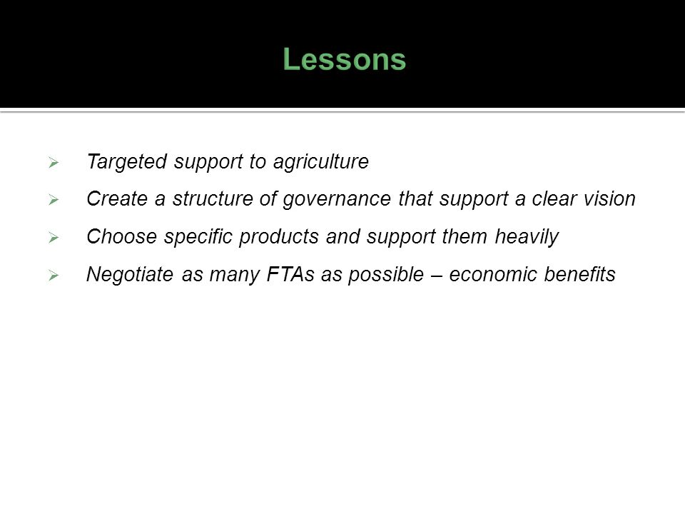 Targeted support to agriculture Create a structure of governance that support a clear vision Choose specific products and support them heavily Negotia