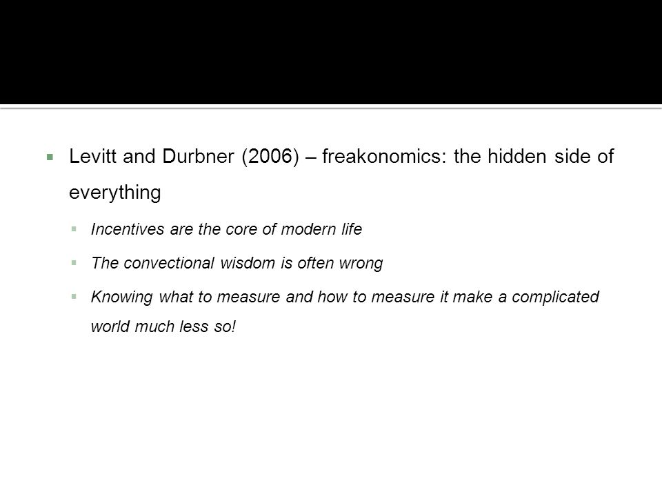 Levitt and Durbner (2006) – freakonomics: the hidden side of everything Incentives are the core of modern life The convectional wisdom is often wrong
