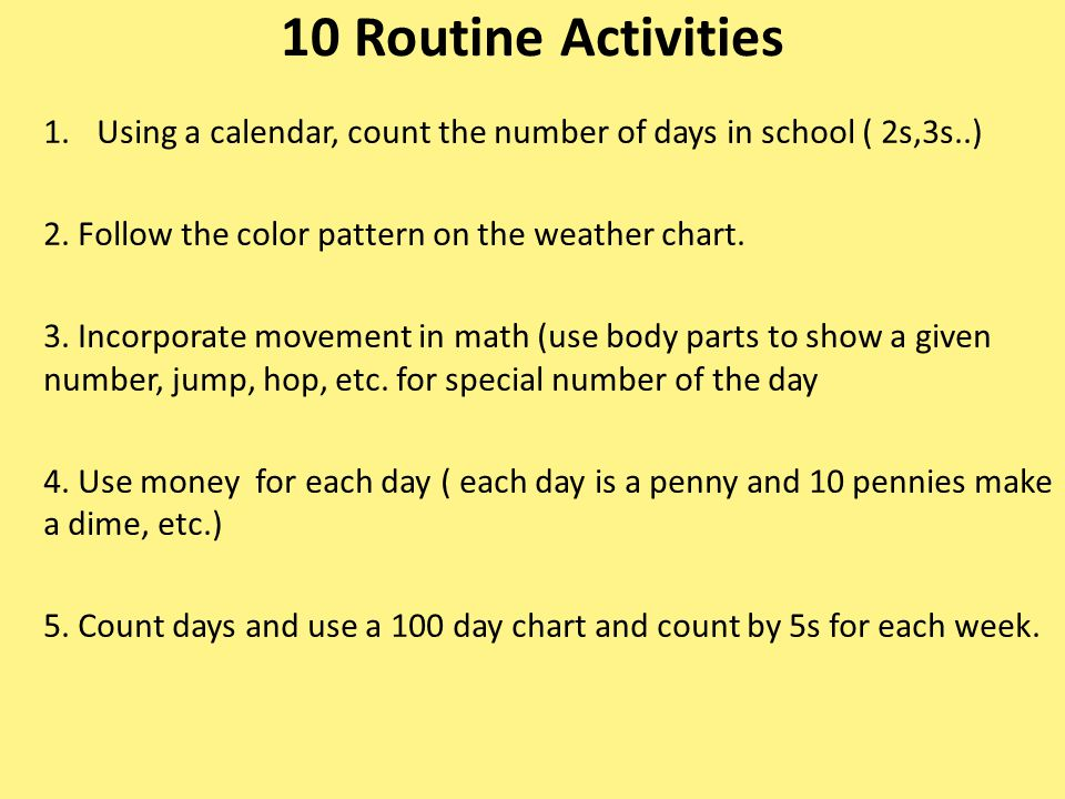 10 Routine Activities 1.Using a calendar, count the number of days in school ( 2s,3s..) 2. Follow the color pattern on the weather chart. 3. Incorpora