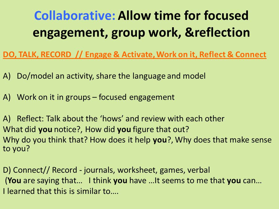 Collaborative: Allow time for focused engagement, group work, &reflection DO, TALK, RECORD // Engage & Activate, Work on it, Reflect & Connect A)Do/mo