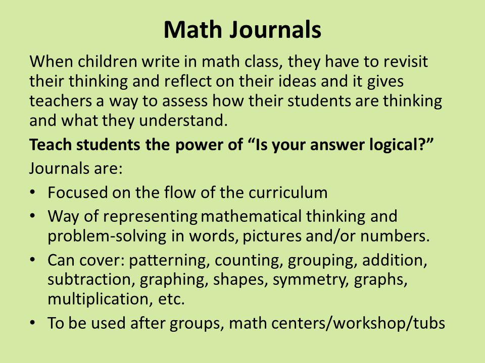 Math Journals When children write in math class, they have to revisit their thinking and reflect on their ideas and it gives teachers a way to assess
