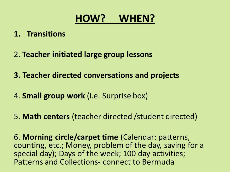 HOW? WHEN? 1.Transitions 2. Teacher initiated large group lessons 3. Teacher directed conversations and projects 4. Small group work (i.e. Surprise bo