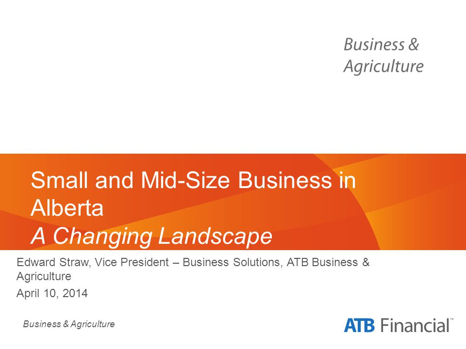 Business & Agriculture Small and Mid-Size Business in Alberta A Changing Landscape Edward Straw, Vice President – Business Solutions, ATB Business & Agriculture April 10, 2014