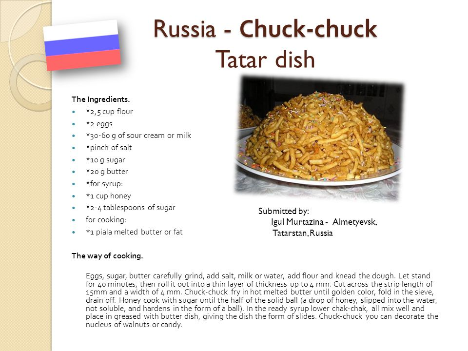 Russia - Chuck-chuck Russia - Chuck-chuck Tatar dish The Ingredients. *2,5 cup flour *2 eggs *30-60 g of sour cream or milk *pinch of salt *10 g sugar