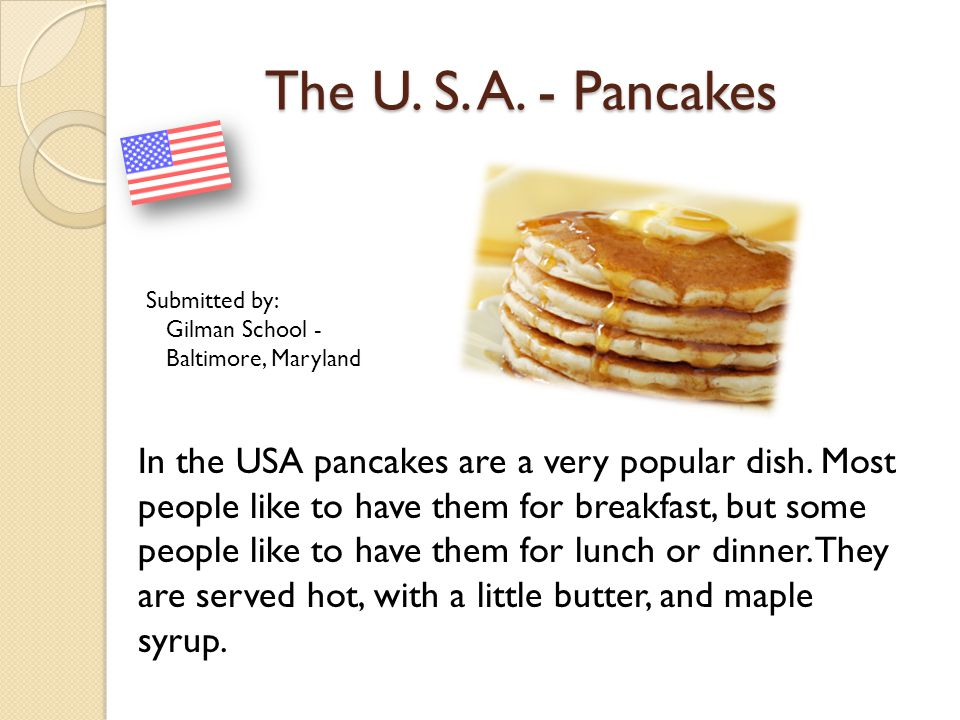 The U. S. A. - Pancakes In the USA pancakes are a very popular dish. Most people like to have them for breakfast, but some people like to have them fo