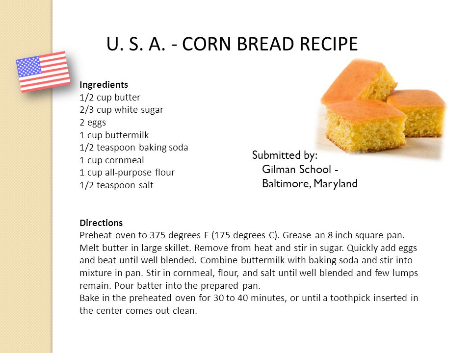 U. S. A. - CORN BREAD RECIPE Ingredients 1/2 cup butter 2/3 cup white sugar 2 eggs 1 cup buttermilk 1/2 teaspoon baking soda 1 cup cornmeal 1 cup all-
