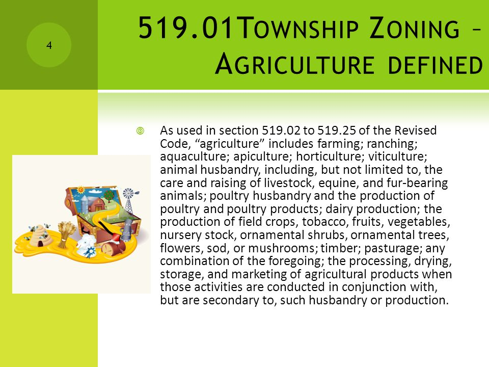 E XAMPLES OF A GRICULTURE Farming or Ranching Horticulture, Viticulture, Aquaculture & Apiculture Dairy Production Production of field crops, including, but not limited to: Vegetables, Tobacco, Fruits, Shrubs, Trees, Flowers, Sod, Timber & Mushrooms Any combination of the uses described ORC 519.01 5