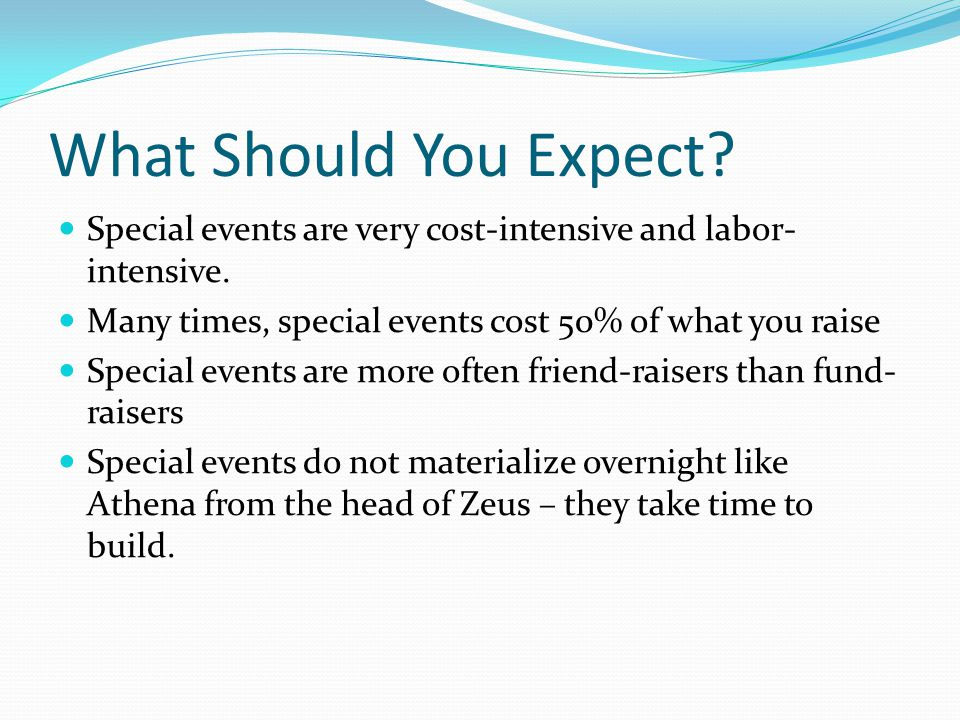 What Should You Expect? Special events are very cost-intensive and labor- intensive. Many times, special events cost 50% of what you raise Special eve