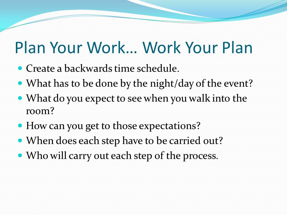 Plan Your Work… Work Your Plan Create a backwards time schedule. What has to be done by the night/day of the event? What do you expect to see when you