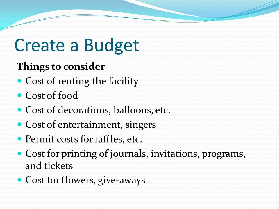 Create a Budget Things to consider Cost of renting the facility Cost of food Cost of decorations, balloons, etc. Cost of entertainment, singers Permit