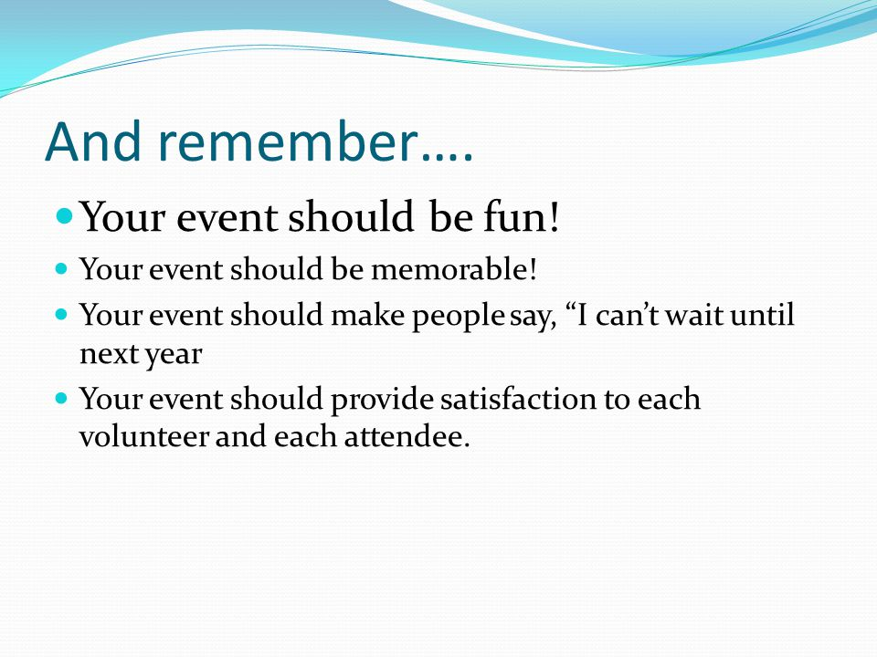 And remember…. Your event should be fun! Your event should be memorable! Your event should make people say, I cant wait until next year Your event sho