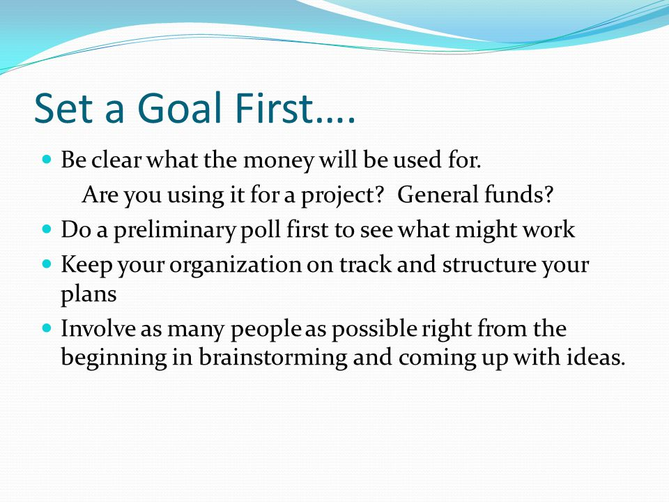 Set a Goal First…. Be clear what the money will be used for. Are you using it for a project? General funds? Do a preliminary poll first to see what mi