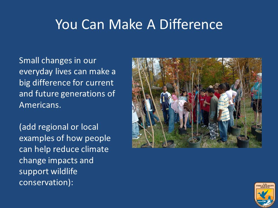 You Can Make A Difference Small changes in our everyday lives can make a big difference for current and future generations of Americans.