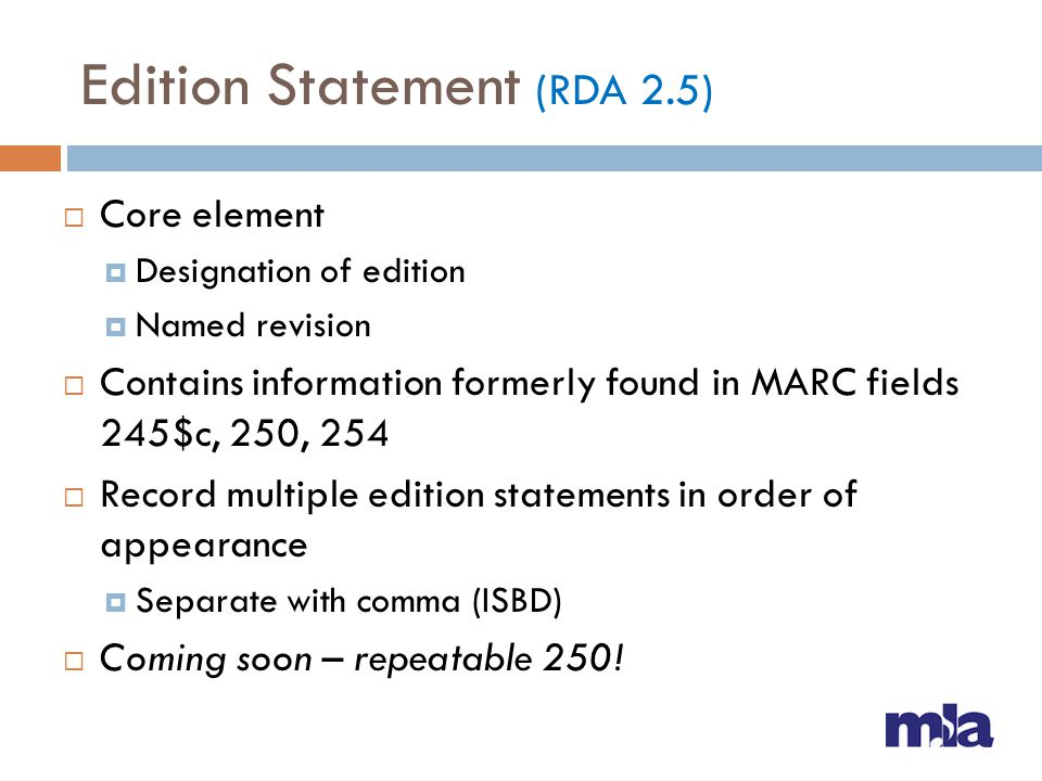 Edition Statement (RDA 2.5) Core element Designation of edition Named revision Contains information formerly found in MARC fields 245$c, 250, 254 Reco