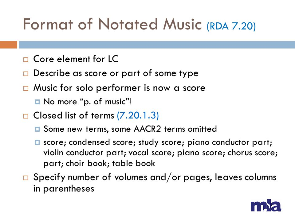 Format of Notated Music (RDA 7.20) Core element for LC Describe as score or part of some type Music for solo performer is now a score No more p. of mu