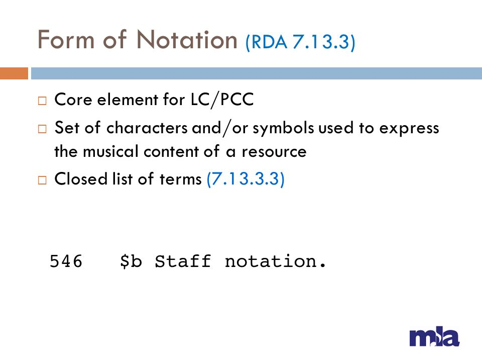 Form of Notation (RDA 7.13.3) Core element for LC/PCC Set of characters and/or symbols used to express the musical content of a resource Closed list o