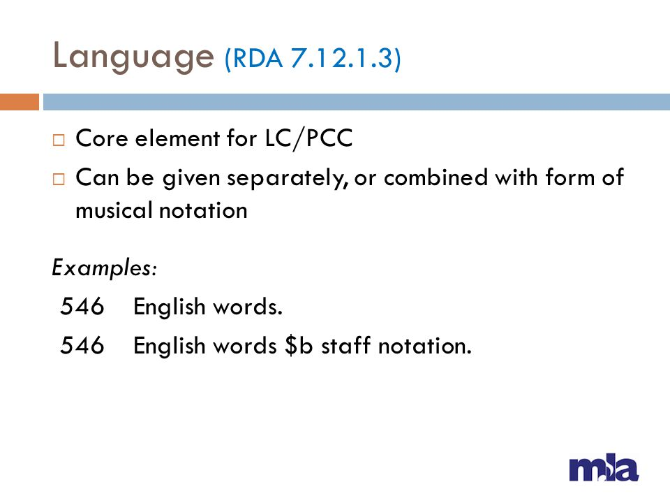 Language (RDA 7.12.1.3) Core element for LC/PCC Can be given separately, or combined with form of musical notation Examples: 546 English words. 546 En
