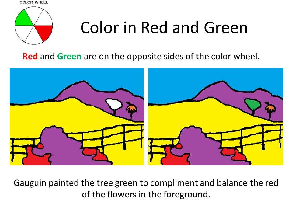 Color in Red and Green Red and Green are on the opposite sides of the color wheel. Gauguin painted the tree green to compliment and balance the red of