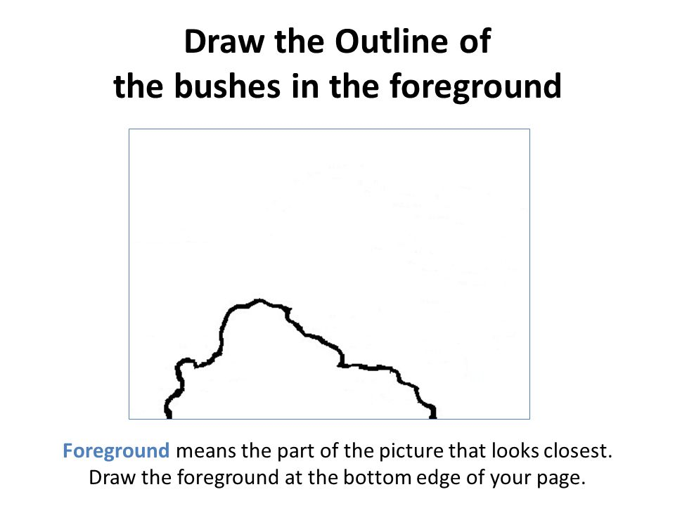 Draw the Outline of the bushes in the foreground Foreground means the part of the picture that looks closest. Draw the foreground at the bottom edge o