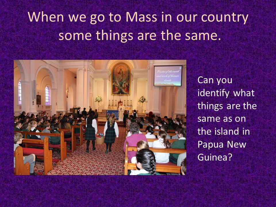 When we go to Mass in our country some things are the same.