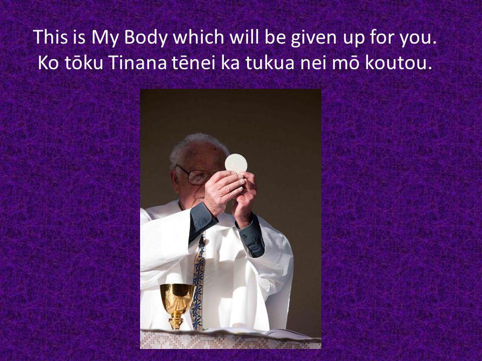 This is My Body which will be given up for you. Ko tōku Tinana tēnei ka tukua nei mō koutou.