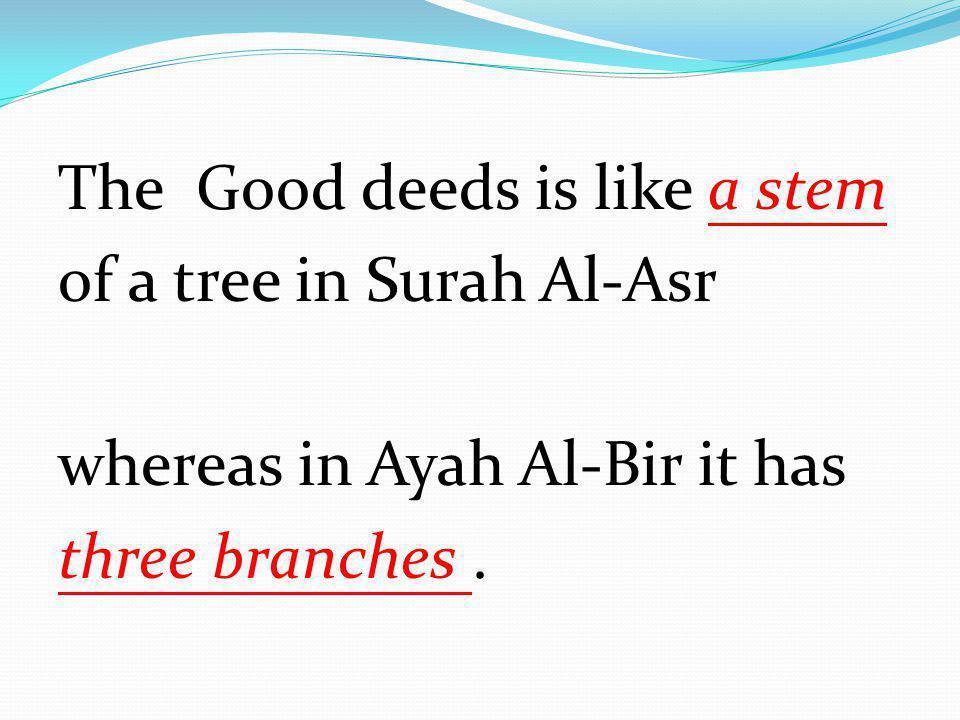 The Good deeds is like a stem of a tree in Surah Al-Asr whereas in Ayah Al-Bir it has three branches.