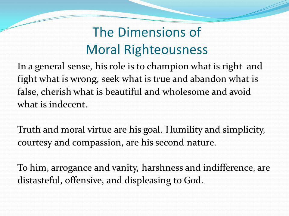 The Dimensions of Moral Righteousness In a general sense, his role is to champion what is right and fight what is wrong, seek what is true and abandon