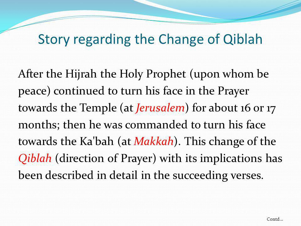 Story regarding the Change of Qiblah After the Hijrah the Holy Prophet (upon whom be peace) continued to turn his face in the Prayer towards the Templ