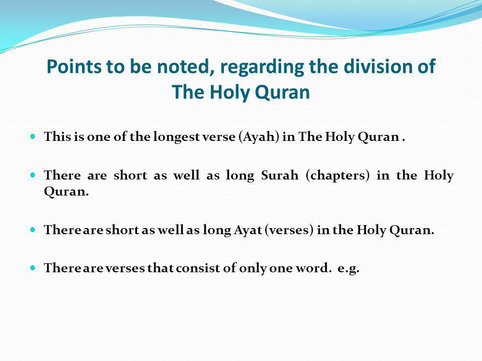 Points to be noted, regarding the division of The Holy Quran This is one of the longest verse (Ayah) in The Holy Quran. There are short as well as lon