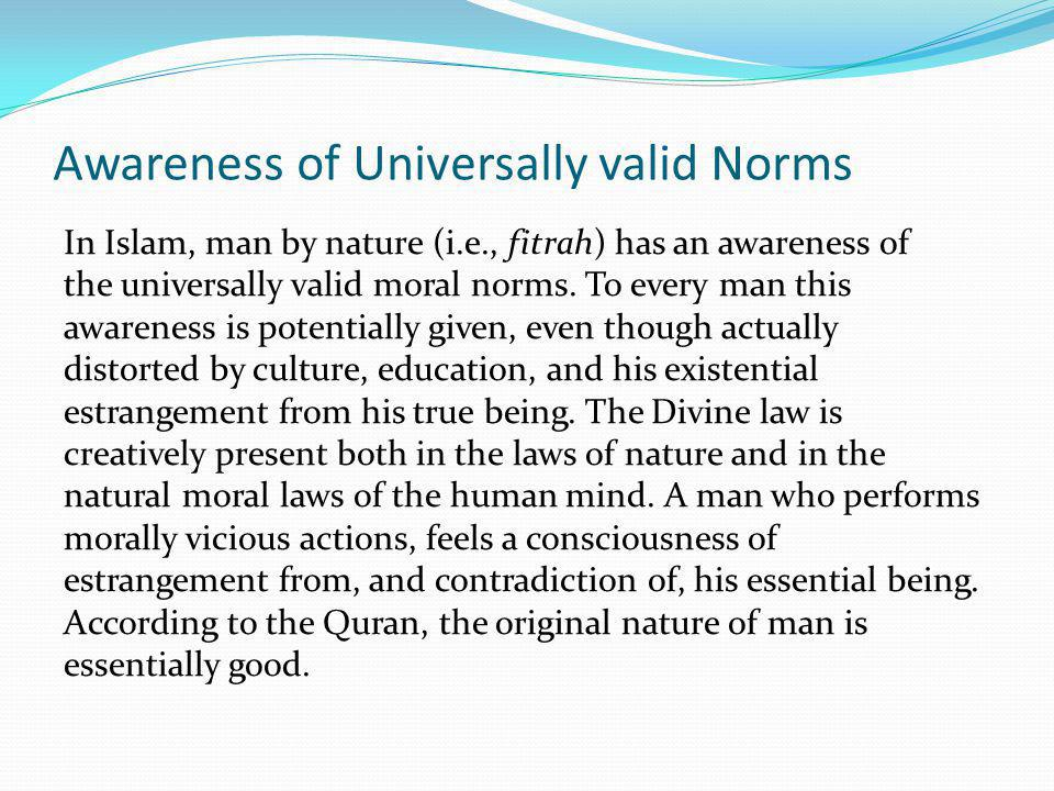 Awareness of Universally valid Norms In Islam, man by nature (i.e., fitrah) has an awareness of the universally valid moral norms. To every man this a