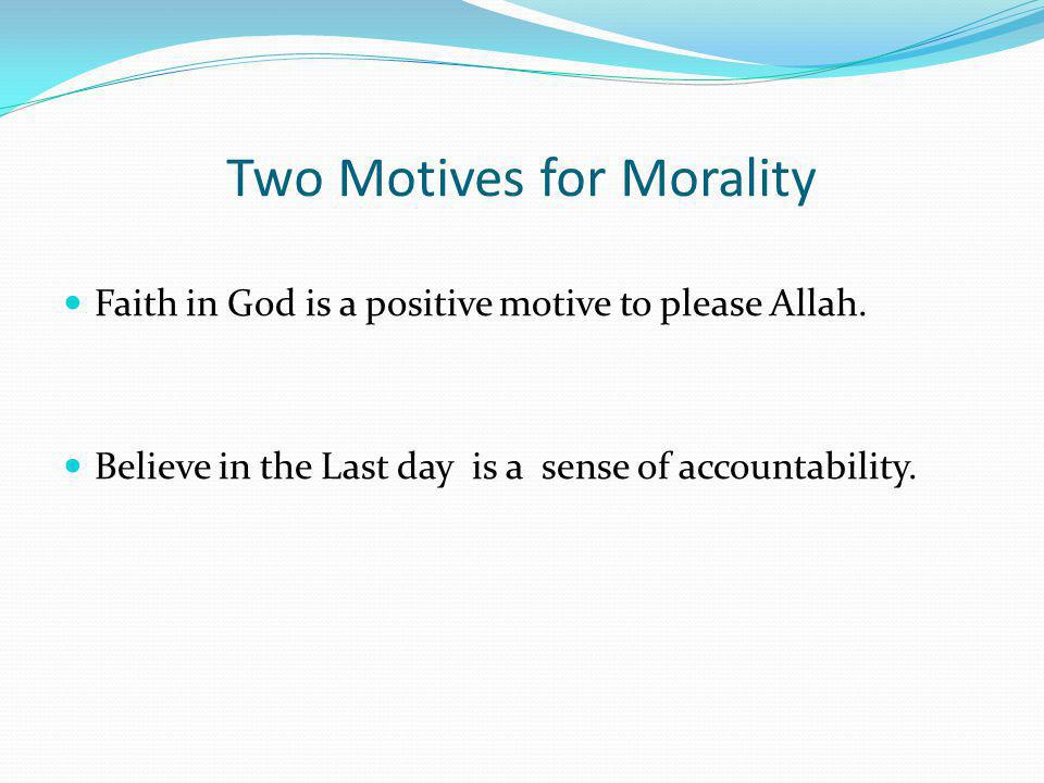 Two Motives for Morality Faith in God is a positive motive to please Allah. Believe in the Last day is a sense of accountability.