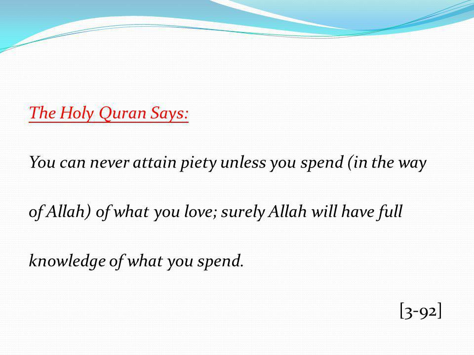 The Holy Quran Says: You can never attain piety unless you spend (in the way of Allah) of what you love; surely Allah will have full knowledge of what