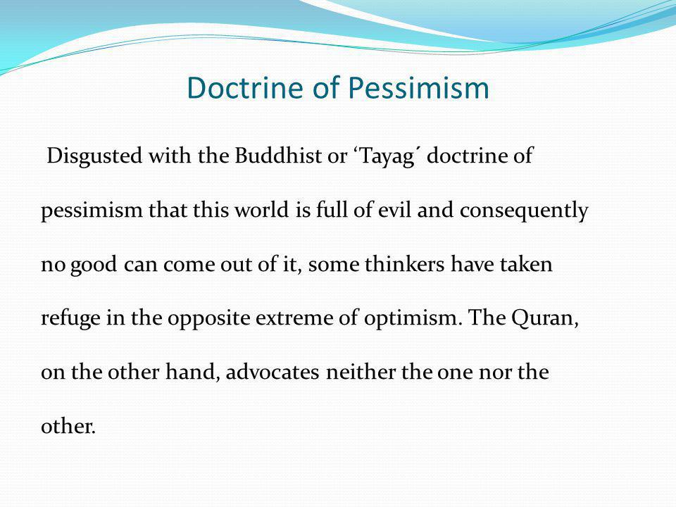 Doctrine of Pessimism Disgusted with the Buddhist or Tayag´ doctrine of pessimism that this world is full of evil and consequently no good can come ou