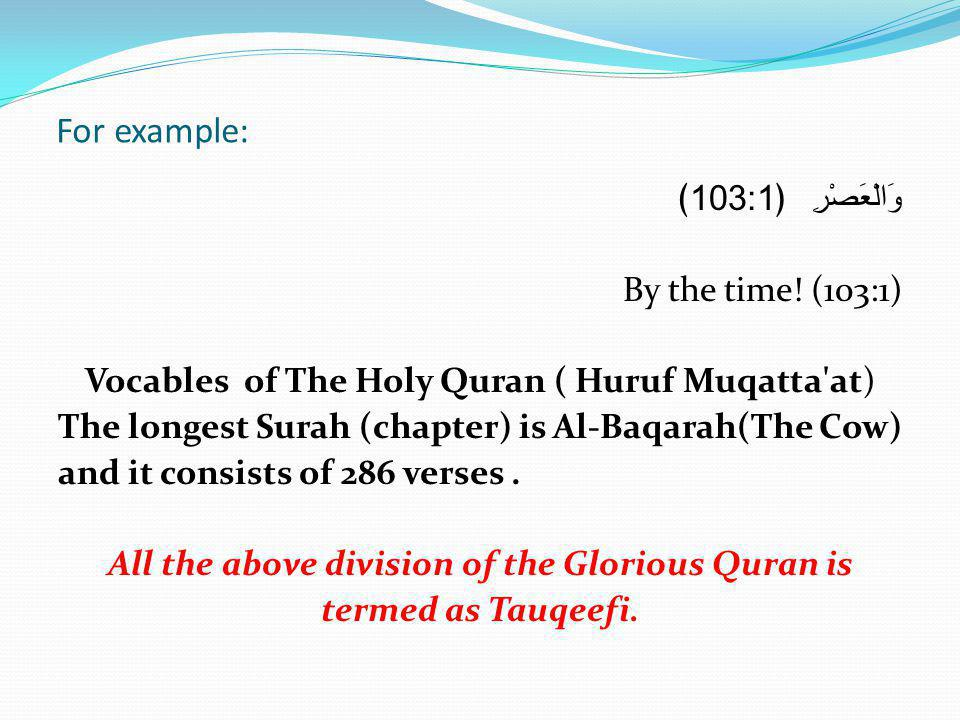 For example: 103:1 وَالْعَصْرِ By the time! (103:1) Vocables of The Holy Quran ( Huruf Muqatta'at) The longest Surah (chapter) is Al-Baqarah(The Cow)