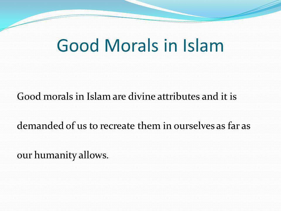 Good Morals in Islam Good morals in Islam are divine attributes and it is demanded of us to recreate them in ourselves as far as our humanity allows.