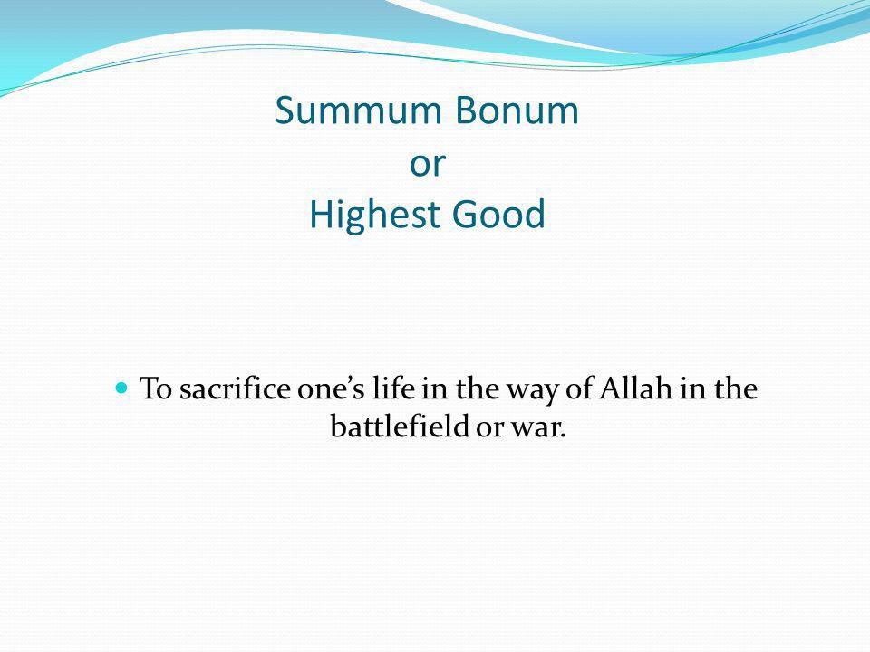 Summum Bonum or Highest Good To sacrifice ones life in the way of Allah in the battlefield or war.