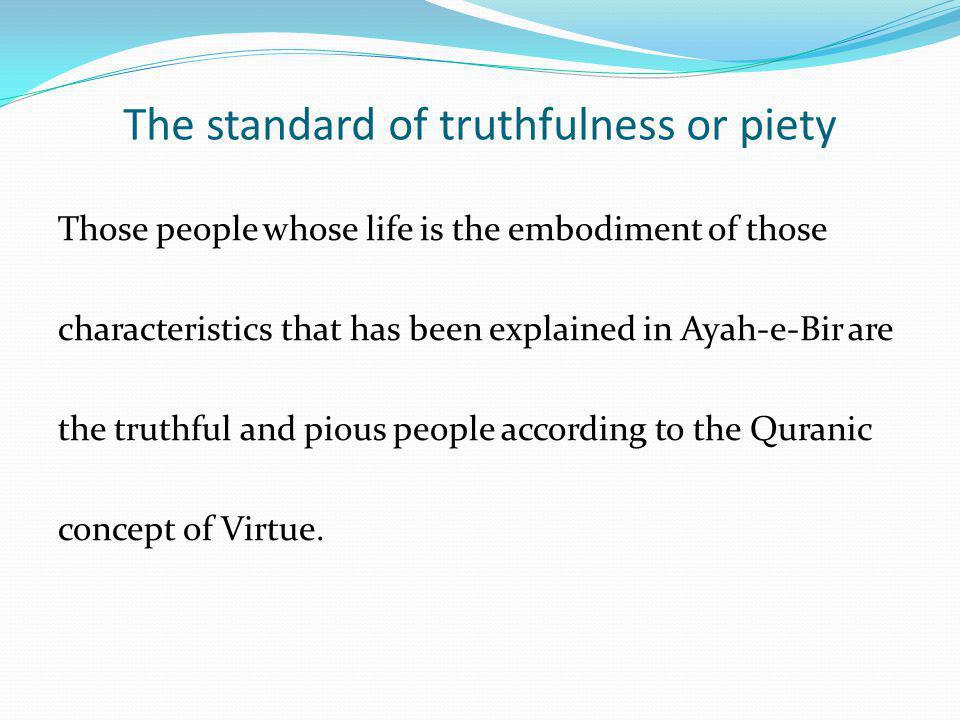 The standard of truthfulness or piety Those people whose life is the embodiment of those characteristics that has been explained in Ayah-e-Bir are the